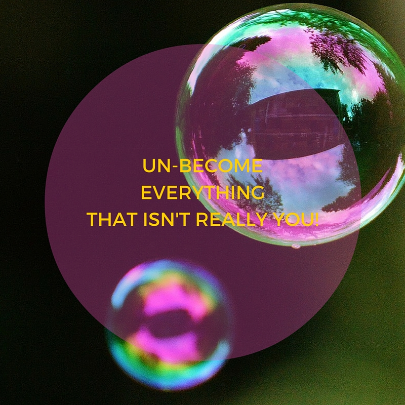 UN-BECOMEEVERYTHING THAT ISN'T REALLY YOU BUBBLES